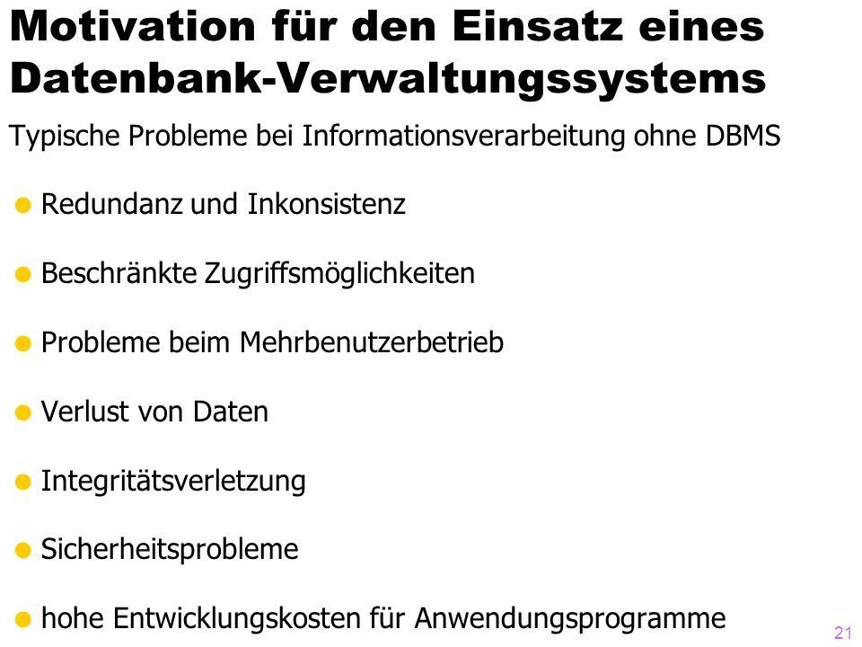 21 Motivation für den Einsatz eines Datenbank-Verwaltungssystems Typische Probleme bei Informationsverarbeitung ohne DBMS Redundanz und Inkonsistenz B