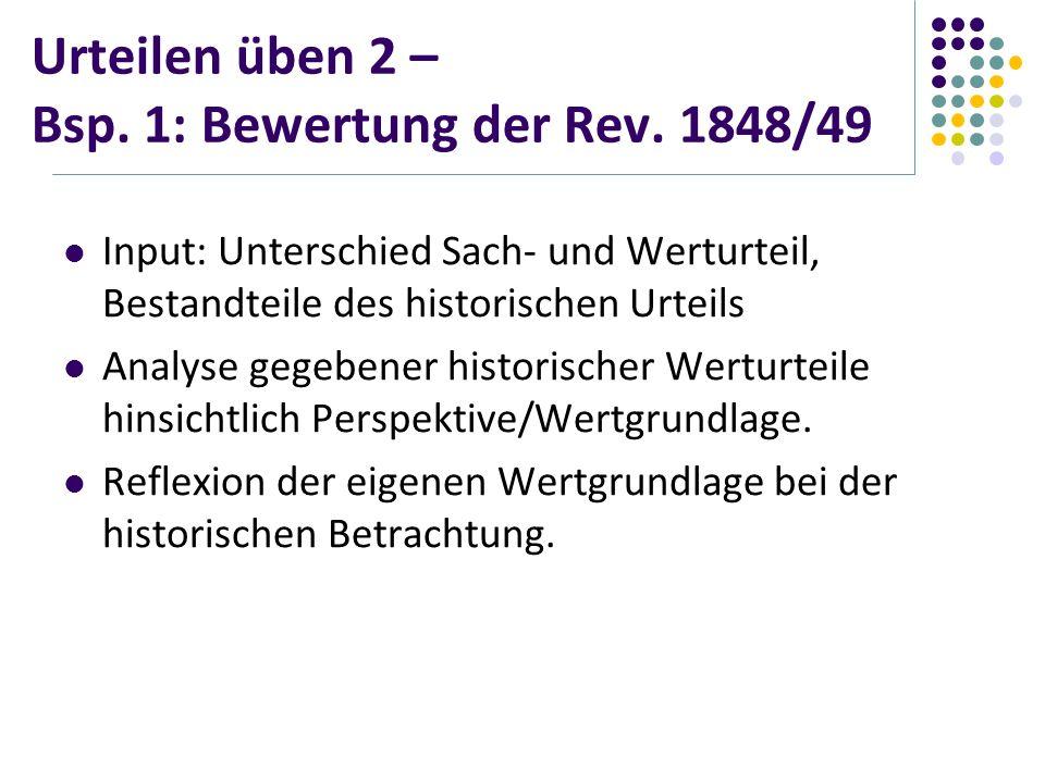 Urteilen üben 2 – Bsp. 1: Bewertung der Rev. 1848/49 Input: Unterschied Sach- und Werturteil, Bestandteile des historischen Urteils Analyse gegebener