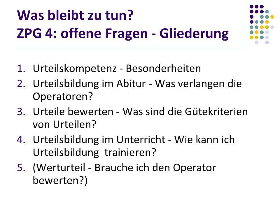 Was bleibt zu tun? ZPG 4: offene Fragen - Gliederung 1.Urteilskompetenz - Besonderheiten 2.Urteilsbildung im Abitur - Was verlangen die Operatoren? 3.