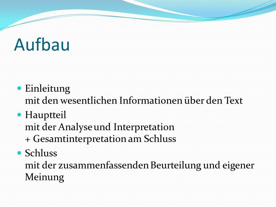 Aufbau Einleitung mit den wesentlichen Informationen über den Text Hauptteil mit der Analyse und Interpretation + Gesamtinterpretation am Schluss Schl