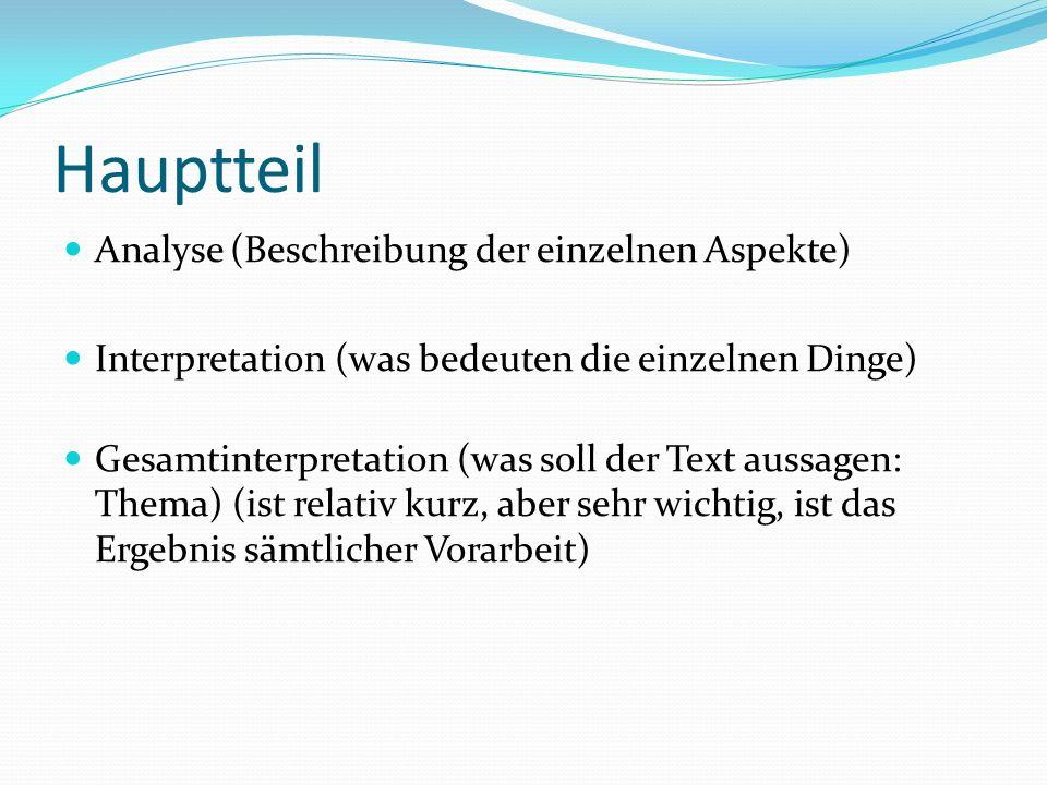 Hauptteil Analyse (Beschreibung der einzelnen Aspekte) Interpretation (was bedeuten die einzelnen Dinge) Gesamtinterpretation (was soll der Text aussa