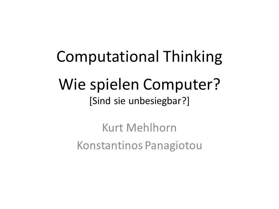 Computational Thinking Wie spielen Computer? [Sind sie unbesiegbar?] Kurt Mehlhorn Konstantinos Panagiotou