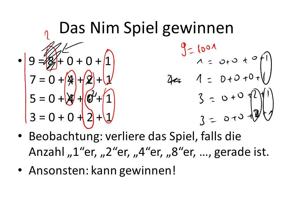 Das Nim Spiel gewinnen 9 = 8 + 0 + 0 + 1 7 = 0 + 4 + 2 + 1 5 = 0 + 4 + 0 + 1 3 = 0 + 0 + 2 + 1 Beobachtung: verliere das Spiel, falls die Anzahl 1er,