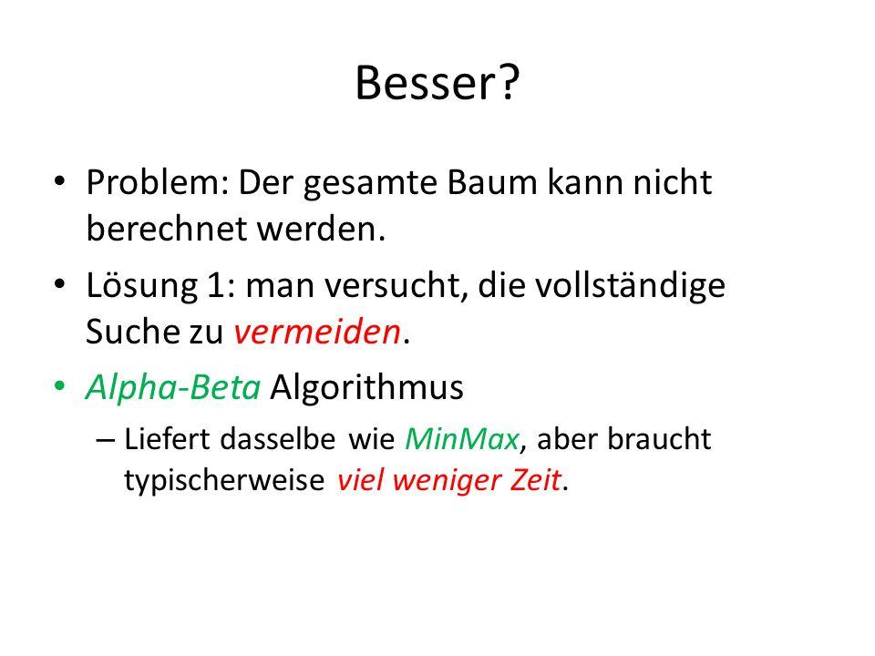 Besser? Problem: Der gesamte Baum kann nicht berechnet werden. Lösung 1: man versucht, die vollständige Suche zu vermeiden. Alpha-Beta Algorithmus – L