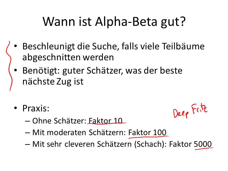 Wann ist Alpha-Beta gut? Beschleunigt die Suche, falls viele Teilbäume abgeschnitten werden Benötigt: guter Schätzer, was der beste nächste Zug ist Pr