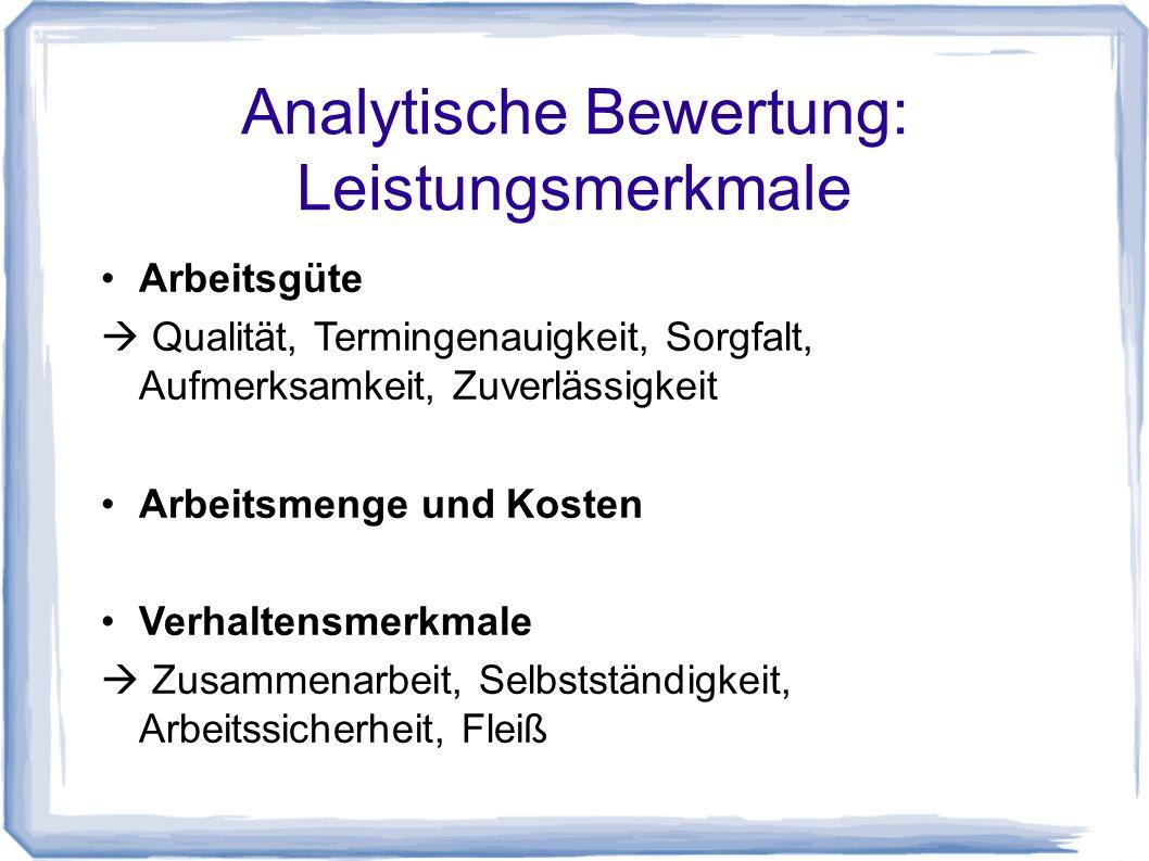 Analytische Bewertung: Leistungsmerkmale Arbeitsgüte Qualität, Termingenauigkeit, Sorgfalt, Aufmerksamkeit, Zuverlässigkeit Arbeitsmenge und Kosten Verhaltensmerkmale Zusammenarbeit, Selbstständigkeit, Arbeitssicherheit, Fleiß