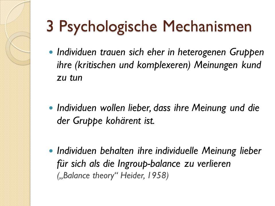 3 Psychologische Mechanismen Individuen trauen sich eher in heterogenen Gruppen ihre (kritischen und komplexeren) Meinungen kund zu tun Individuen wollen lieber, dass ihre Meinung und die der Gruppe kohärent ist.