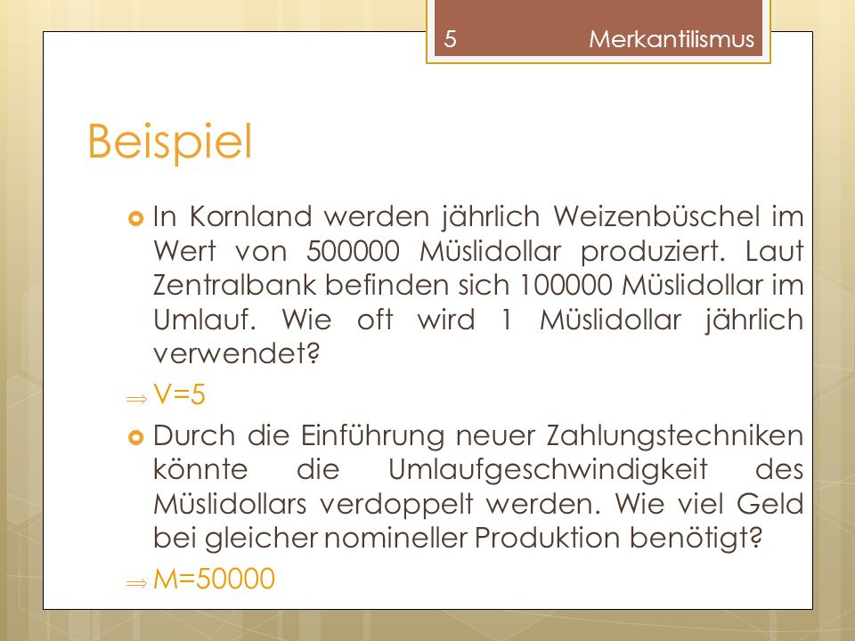 Beispiel In Kornland werden jährlich Weizenbüschel im Wert von 500000 Müslidollar produziert. Laut Zentralbank befinden sich 100000 Müslidollar im Uml