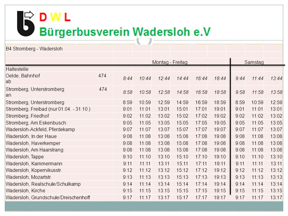 B4 Stromberg - Wadersloh Montag - FreitagSamstag Haltestelle Oelde, Bahnhof 474 ab 8:4410:4412:4414:4416:4418:449:4411:4413:44 Stromberg, Unterstromberg 474 an 8:5810:5812:5814:5816:5818:589:5811:5813:58 Stromberg, Unterstromberg8:5910:5912:5914:5916:5918:598:5910:5912:59 Stromberg, Freibad (nur 01.04.