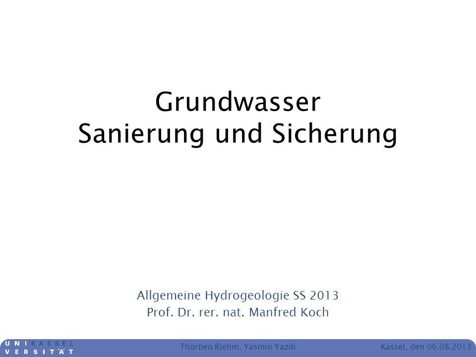 Kassel, den 06.08.2013 Grundwasser Sanierung und Sicherung Allgemeine Hydrogeologie SS 2013 Prof. Dr. rer. nat. Manfred Koch Thorben Riehm, Yasmin Yaz