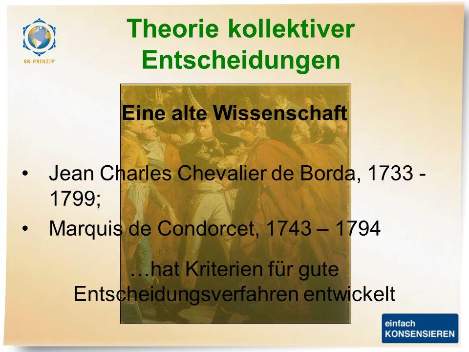 Theorie kollektiver Entscheidungen Eine alte Wissenschaft Jean Charles Chevalier de Borda, 1733 - 1799; Marquis de Condorcet, 1743 – 1794 …hat Kriteri