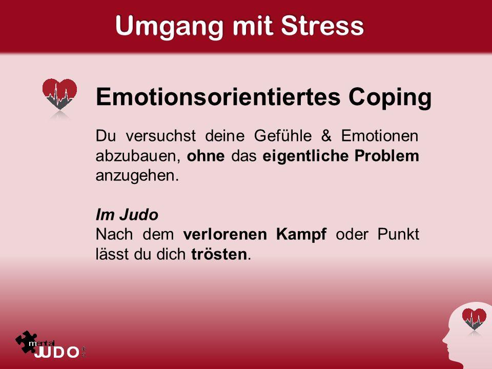 Umgang mit Stress Emotionsorientiertes Coping Du versuchst deine Gefühle & Emotionen abzubauen, ohne das eigentliche Problem anzugehen. Im Judo Nach d