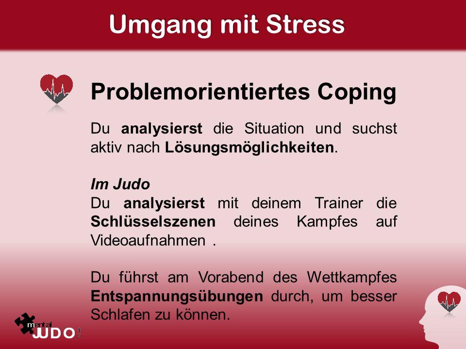 Umgang mit Stress Problemorientiertes Coping Du analysierst die Situation und suchst aktiv nach Lösungsmöglichkeiten. Im Judo Du analysierst mit deine