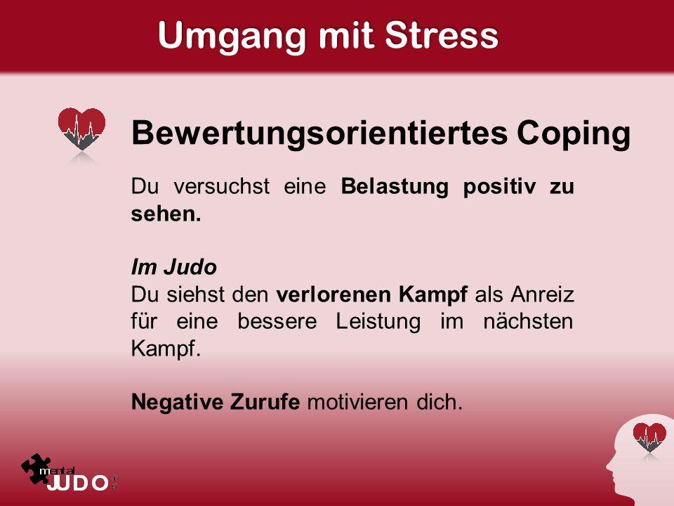 Umgang mit Stress Bewertungsorientiertes Coping Du versuchst eine Belastung positiv zu sehen. Im Judo Du siehst den verlorenen Kampf als Anreiz für ei