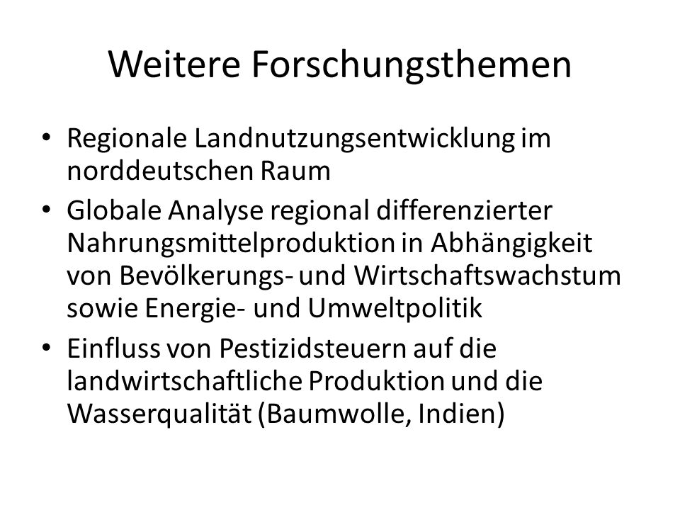 Weitere Forschungsthemen Regionale Landnutzungsentwicklung im norddeutschen Raum Globale Analyse regional differenzierter Nahrungsmittelproduktion in