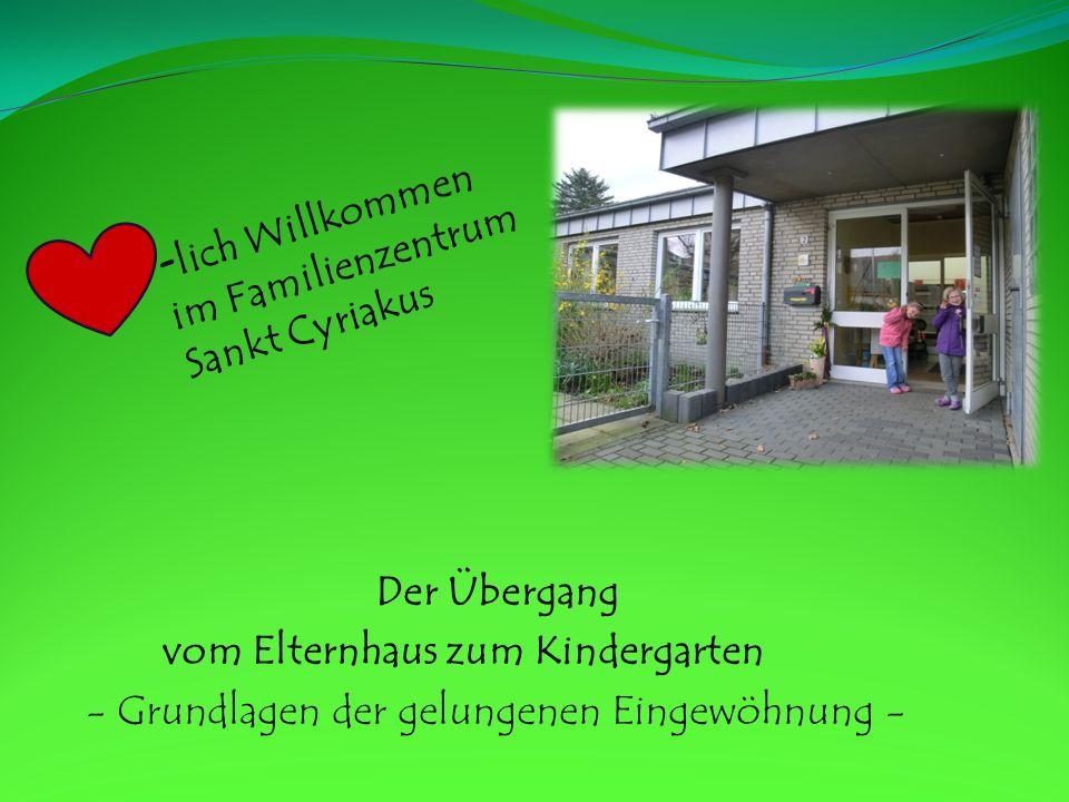Der Übergang vom Elternhaus zum Kindergarten - Grundlagen der gelungenen Eingewöhnung - - lich Willkommen im Familienzentrum Sankt Cyriakus