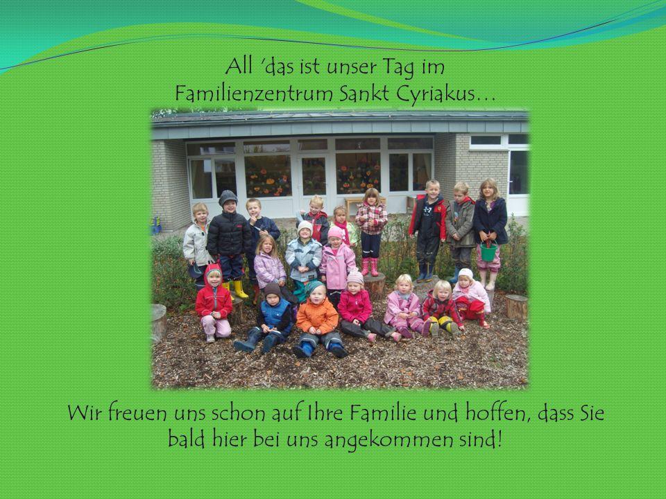 All das ist unser Tag im Familienzentrum Sankt Cyriakus… Wir freuen uns schon auf Ihre Familie und hoffen, dass Sie bald hier bei uns angekommen sind!