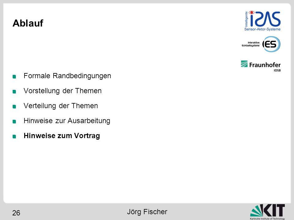 26 Ablauf Formale Randbedingungen Vorstellung der Themen Verteilung der Themen Hinweise zur Ausarbeitung Hinweise zum Vortrag Jörg Fischer