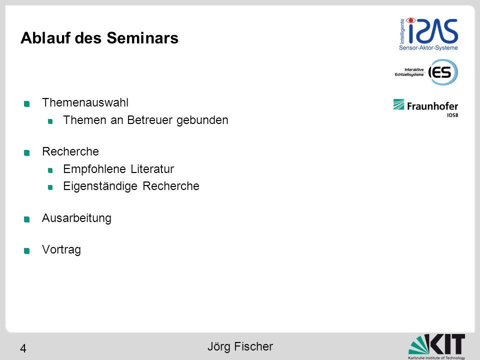 4 Ablauf des Seminars Themenauswahl Themen an Betreuer gebunden Recherche Empfohlene Literatur Eigenständige Recherche Ausarbeitung Vortrag Jörg Fisch