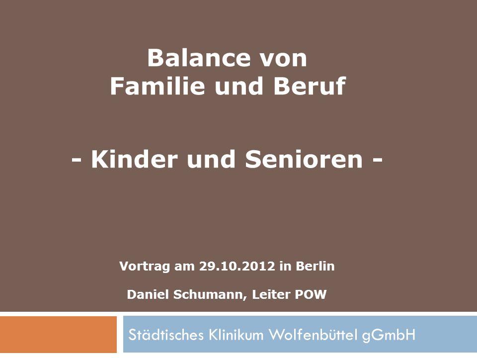 Städtisches Klinikum Wolfenbüttel gGmbH Balance von Familie und Beruf - Kinder und Senioren - Vortrag am 29.10.2012 in Berlin Daniel Schumann, Leiter