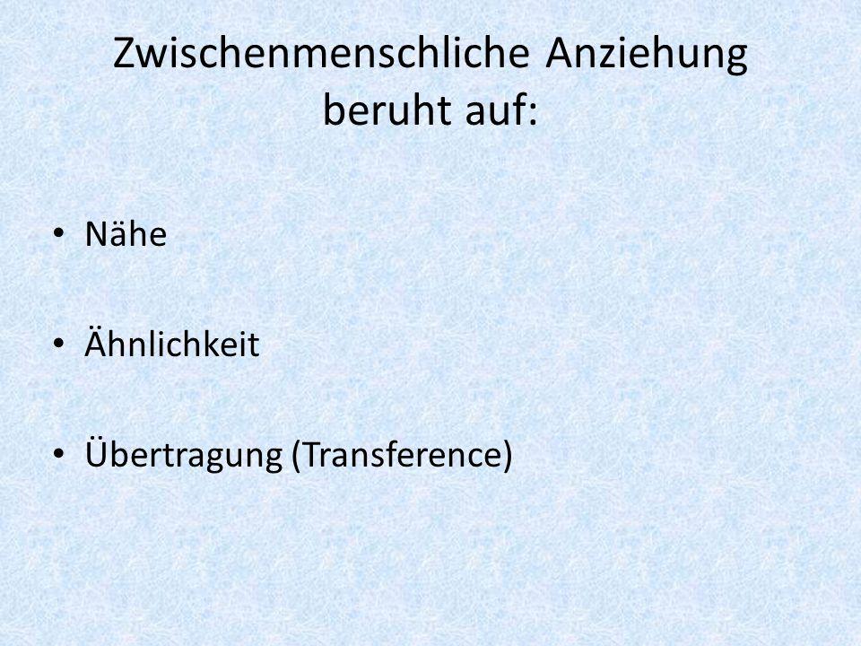 Zwischenmenschliche Anziehung beruht auf: Nähe Ähnlichkeit Übertragung (Transference)