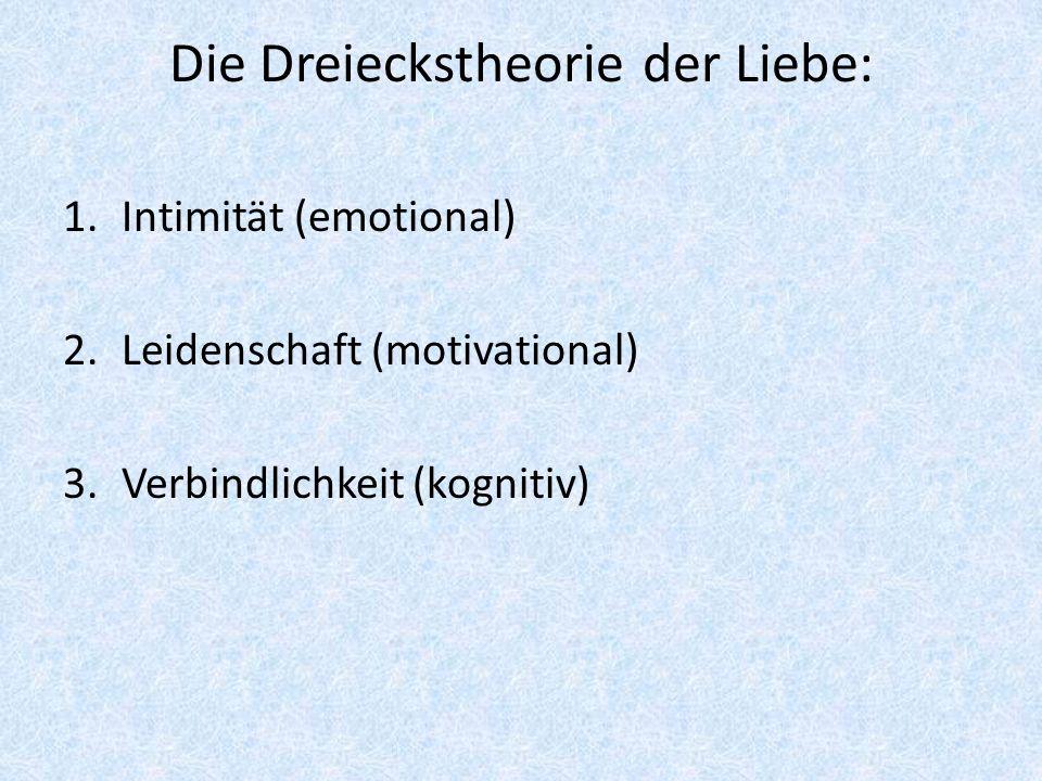 Die Dreieckstheorie der Liebe: 1.Intimität (emotional) 2.Leidenschaft (motivational) 3.Verbindlichkeit (kognitiv)