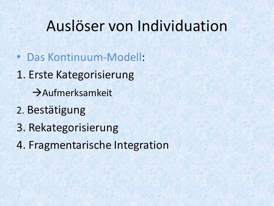 Auslöser von Individuation Das Kontinuum-Modell: 1. Erste Kategorisierung Aufmerksamkeit 2. Bestätigung 3. Rekategorisierung 4. Fragmentarische Integr