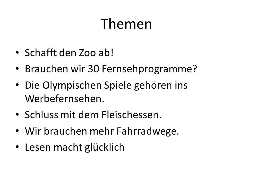 Themen Schafft den Zoo ab! Brauchen wir 30 Fernsehprogramme? Die Olympischen Spiele gehören ins Werbefernsehen. Schluss mit dem Fleischessen. Wir brau