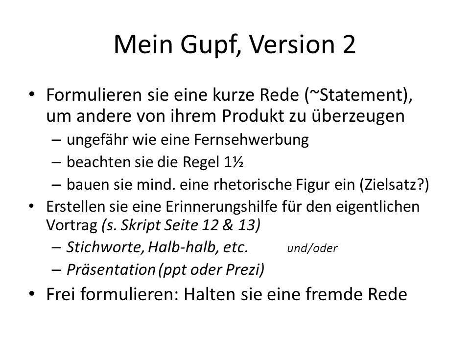 Mein Gupf, Version 2 Formulieren sie eine kurze Rede (~Statement), um andere von ihrem Produkt zu überzeugen – ungefähr wie eine Fernsehwerbung – beachten sie die Regel 1½ – bauen sie mind.