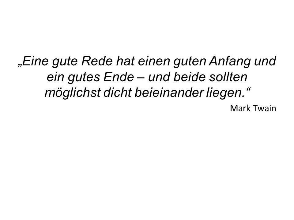 Eine gute Rede hat einen guten Anfang und ein gutes Ende – und beide sollten möglichst dicht beieinander liegen. Mark Twain