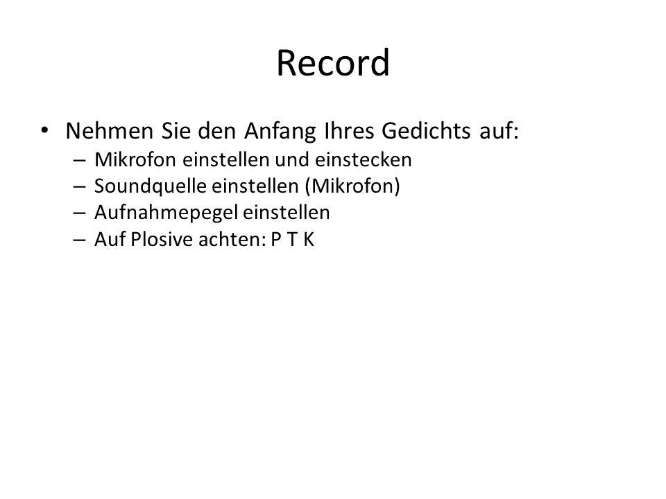 Record Nehmen Sie den Anfang Ihres Gedichts auf: – Mikrofon einstellen und einstecken – Soundquelle einstellen (Mikrofon) – Aufnahmepegel einstellen – Auf Plosive achten: P T K