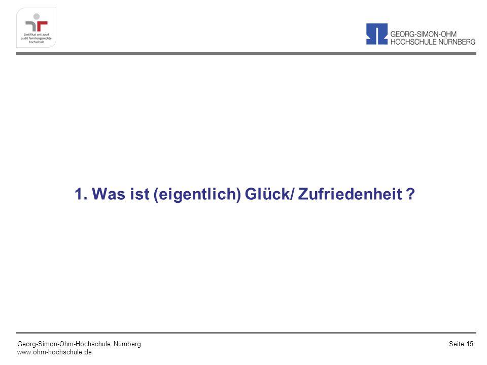 1. Was ist (eigentlich) Glück/ Zufriedenheit ? Georg-Simon-Ohm-Hochschule Nürnberg www.ohm-hochschule.de Seite 15