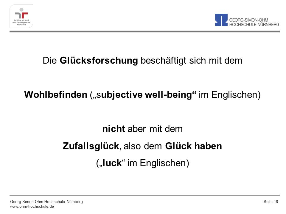 Die Glücksforschung beschäftigt sich mit dem Wohlbefinden (subjective well-being im Englischen) nicht aber mit dem Zufallsglück, also dem Glück haben (luck im Englischen) Georg-Simon-Ohm-Hochschule Nürnberg www.ohm-hochschule.de Seite 16