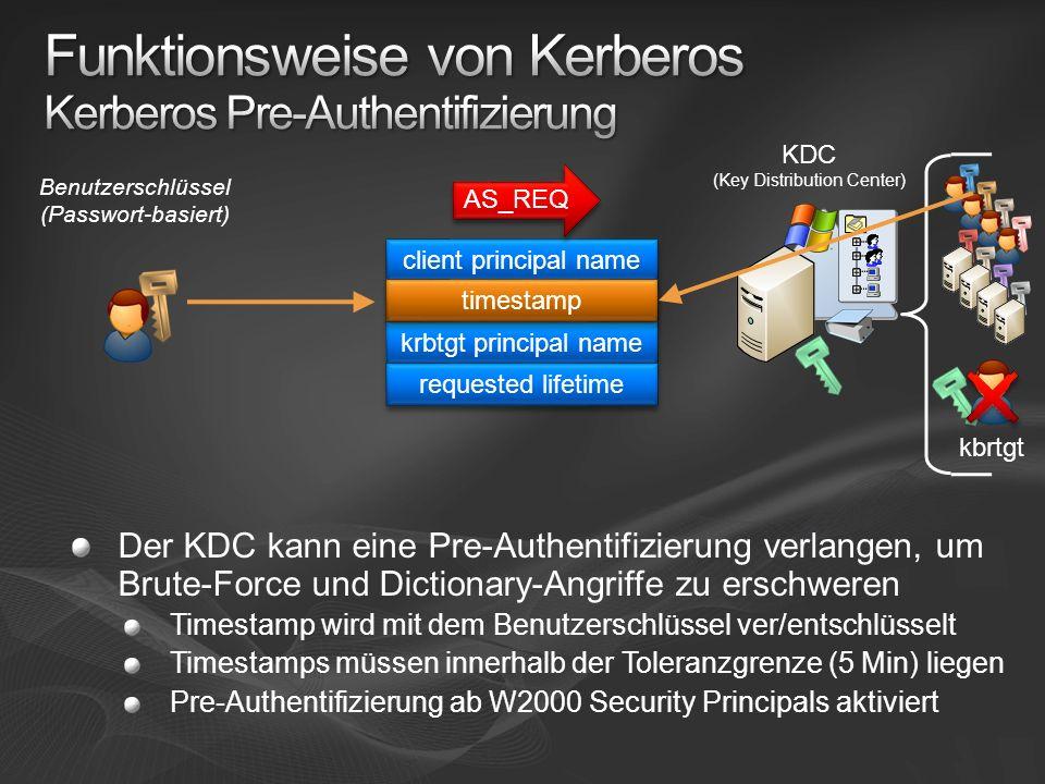 Der KDC kann eine Pre-Authentifizierung verlangen, um Brute-Force und Dictionary-Angriffe zu erschweren Timestamp wird mit dem Benutzerschlüssel ver/entschlüsselt Timestamps müssen innerhalb der Toleranzgrenze (5 Min) liegen Pre-Authentifizierung ab W2000 Security Principals aktiviert client principal name timestamp krbtgt principal name requested lifetime AS_REQ timestamp kbrtgt Benutzerschlüssel (Passwort-basiert) KDC (Key Distribution Center)