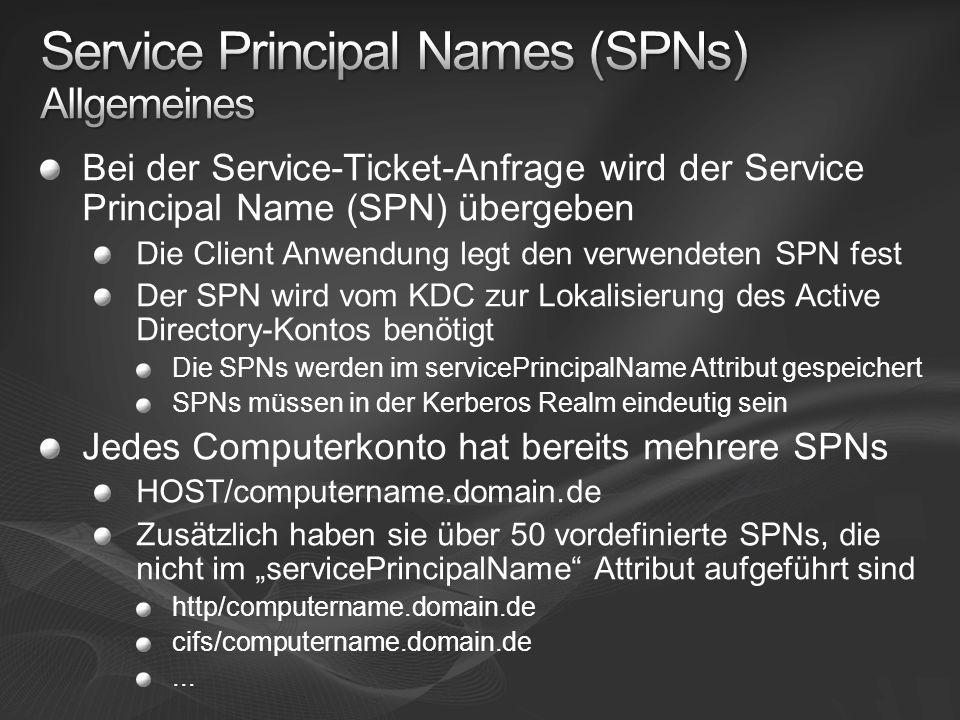 Bei der Service-Ticket-Anfrage wird der Service Principal Name (SPN) übergeben Die Client Anwendung legt den verwendeten SPN fest Der SPN wird vom KDC zur Lokalisierung des Active Directory-Kontos benötigt Die SPNs werden im servicePrincipalName Attribut gespeichert SPNs müssen in der Kerberos Realm eindeutig sein Jedes Computerkonto hat bereits mehrere SPNs HOST/computername.domain.de Zusätzlich haben sie über 50 vordefinierte SPNs, die nicht im servicePrincipalName Attribut aufgeführt sind http/computername.domain.de cifs/computername.domain.de...