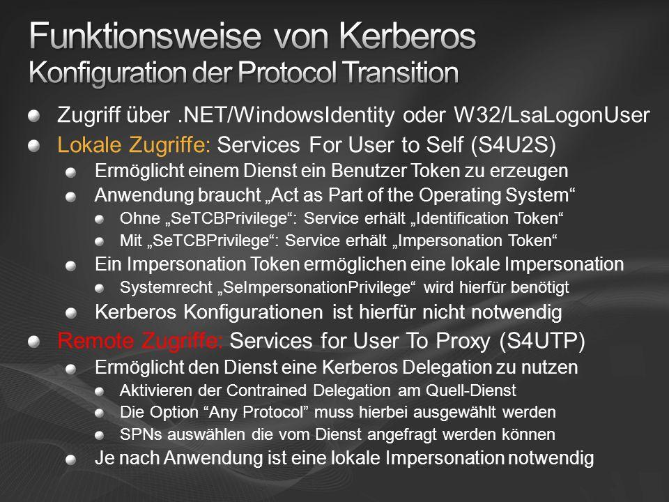Zugriff über.NET/WindowsIdentity oder W32/LsaLogonUser Lokale Zugriffe: Services For User to Self (S4U2S) Ermöglicht einem Dienst ein Benutzer Token zu erzeugen Anwendung braucht Act as Part of the Operating System Ohne SeTCBPrivilege: Service erhält Identification Token Mit SeTCBPrivilege: Service erhält Impersonation Token Ein Impersonation Token ermöglichen eine lokale Impersonation Systemrecht SeImpersonationPrivilege wird hierfür benötigt Kerberos Konfigurationen ist hierfür nicht notwendig Remote Zugriffe: Services for User To Proxy (S4UTP) Ermöglicht den Dienst eine Kerberos Delegation zu nutzen Aktivieren der Contrained Delegation am Quell-Dienst Die Option Any Protocol muss hierbei ausgewählt werden SPNs auswählen die vom Dienst angefragt werden können Je nach Anwendung ist eine lokale Impersonation notwendig