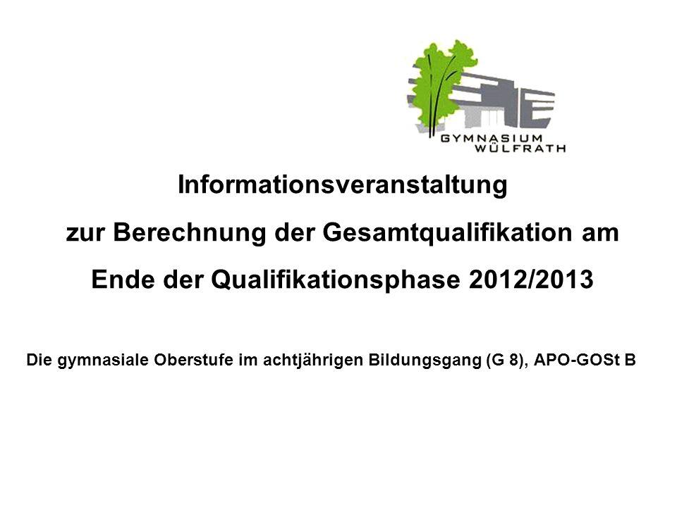 Informationsveranstaltung zur Berechnung der Gesamtqualifikation am Ende der Qualifikationsphase 2012/2013 Die gymnasiale Oberstufe im achtjährigen Bi