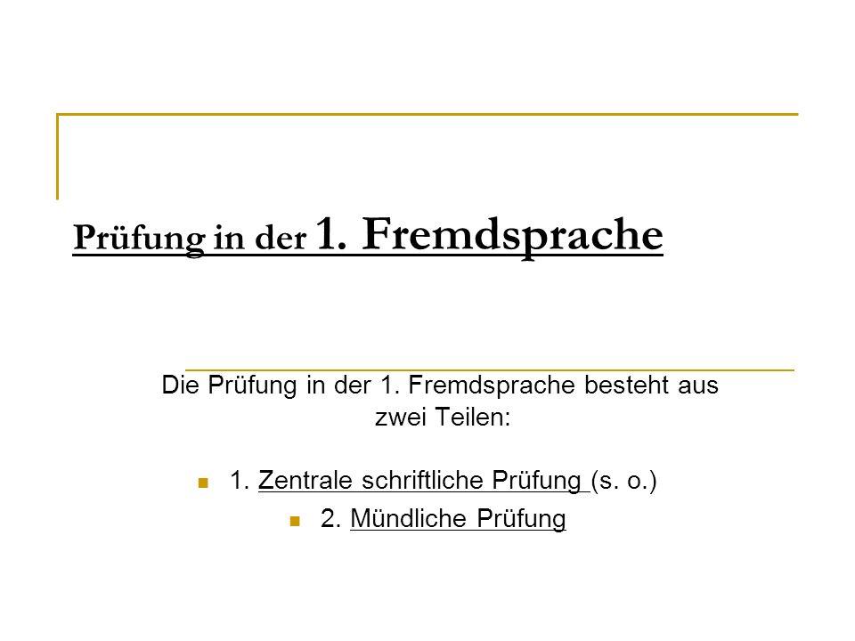 Prüfung in der 1. Fremdsprache Die Prüfung in der 1. Fremdsprache besteht aus zwei Teilen: 1. Zentrale schriftliche Prüfung (s. o.) 2. Mündliche Prüfu