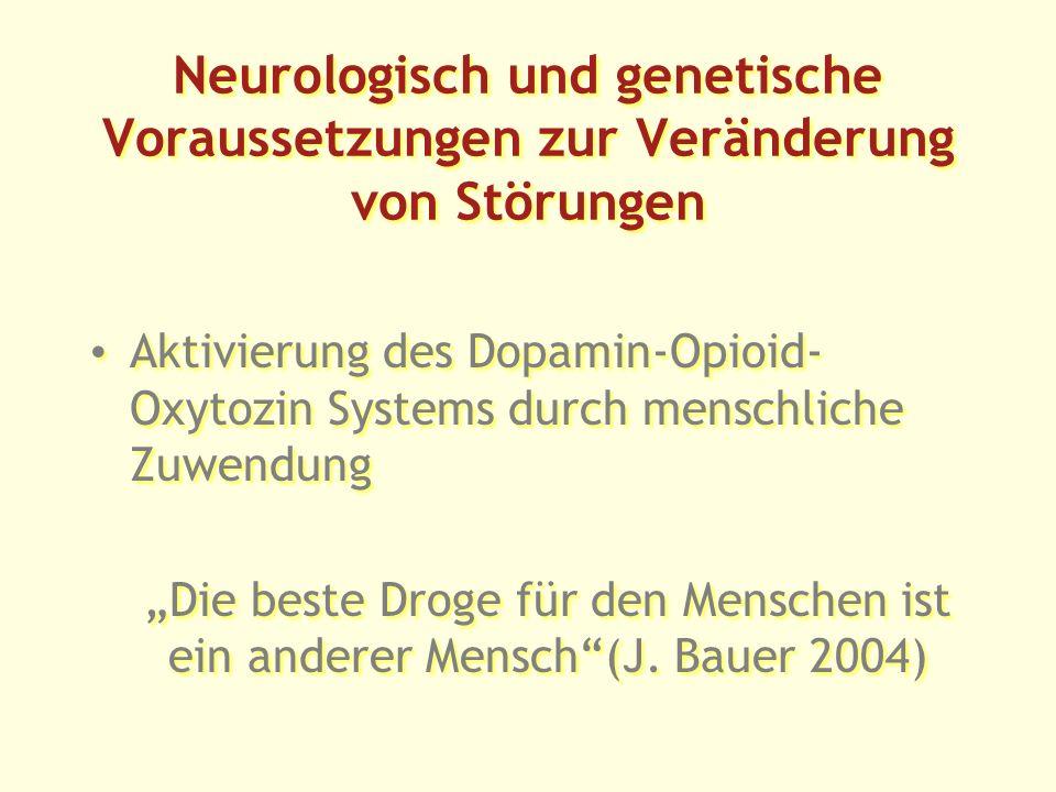 Neurologisch und genetische Voraussetzungen zur Veränderung von Störungen Aktivierung des Dopamin-Opioid- Oxytozin Systems durch menschliche Zuwendung Die beste Droge für den Menschen ist ein anderer Mensch(J.
