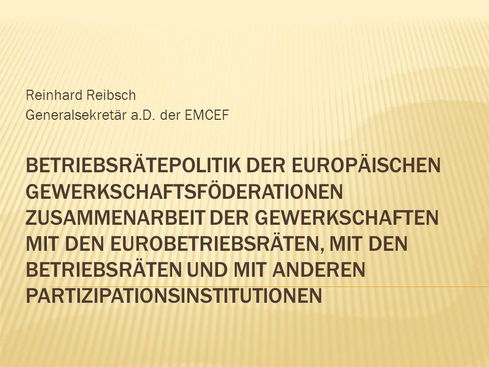 BETRIEBSRÄTEPOLITIK DER EUROPÄISCHEN GEWERKSCHAFTSFÖDERATIONEN ZUSAMMENARBEIT DER GEWERKSCHAFTEN MIT DEN EUROBETRIEBSRÄTEN, MIT DEN BETRIEBSRÄTEN UND MIT ANDEREN PARTIZIPATIONSINSTITUTIONEN Reinhard Reibsch Generalsekretär a.D.