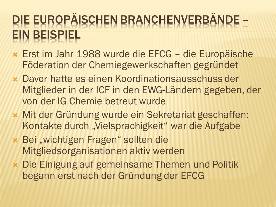 Erst im Jahr 1988 wurde die EFCG – die Europäische Föderation der Chemiegewerkschaften gegründet Davor hatte es einen Koordinationsausschuss der Mitglieder in der ICF in den EWG-Ländern gegeben, der von der IG Chemie betreut wurde Mit der Gründung wurde ein Sekretariat geschaffen: Kontakte durch Vielsprachigkeit war die Aufgabe Bei wichtigen Fragen sollten die Mitgliedsorganisationen aktiv werden Die Einigung auf gemeinsame Themen und Politik begann erst nach der Gründung der EFCG