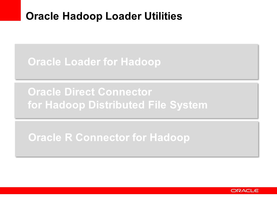 Oracle Hadoop Loader Utilities Oracle Loader for Hadoop Oracle Direct Connector for Hadoop Distributed File System Oracle R Connector for Hadoop