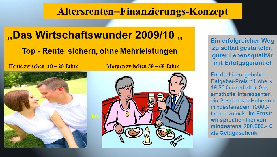 Das Wirtschaftswunder 2009/10 Top - Rente sichern, ohne Mehrleistungen Heute zwischen 18 – 28 Jahre Morgen zwischen 58 – 68 Jahre Altersrenten – Finanzierungs-Konzept bis Ein erfolgreicher Weg zu selbst gestalteter, guter Lebensqualität mit Erfolgsgarantie.