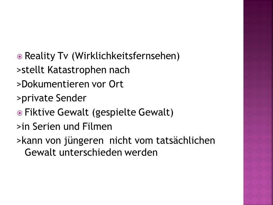 Reality Tv (Wirklichkeitsfernsehen) >stellt Katastrophen nach >Dokumentieren vor Ort >private Sender Fiktive Gewalt (gespielte Gewalt) >in Serien und