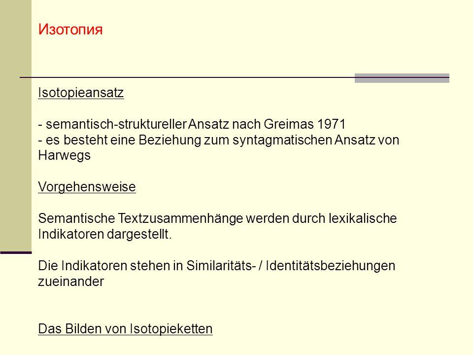 Изотопия Isotopieansatz - semantisch-struktureller Ansatz nach Greimas 1971 - es besteht eine Beziehung zum syntagmatischen Ansatz von Harwegs Vorgehensweise Semantische Textzusammenhänge werden durch lexikalische Indikatoren dargestellt.