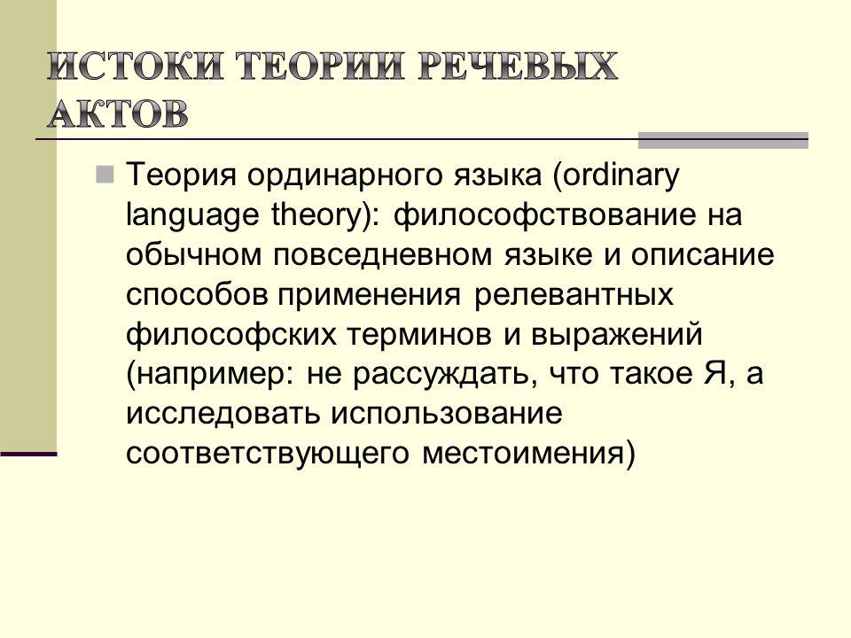 Теория ординарного языка (ordinary language theory): философствование на обычном повседневном языке и описание способов применения релевантных философских терминов и выражений (например: не рассуждать, что такое Я, а исследовать использование соответствующего местоимения)