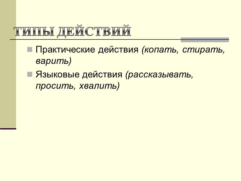 Практические действия (копать, стирать, варить) Языковые действия (рассказывать, просить, хвалить)