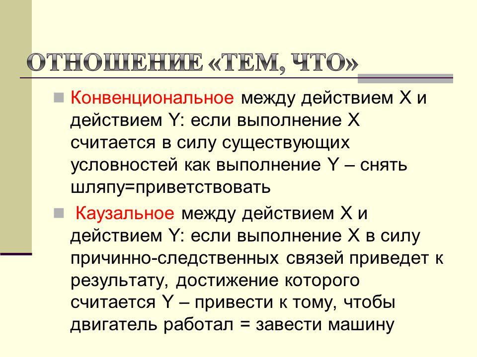 Конвенциональное между действием Х и действием Y: если выполнение Х считается в силу существующих условностей как выполнение Y – снять шляпу=приветствовать Каузальное между действием Х и действием Y: если выполнение Х в силу причинно-следственных связей приведет к результату, достижение которого считается Y – привести к тому, чтобы двигатель работал = завести машину