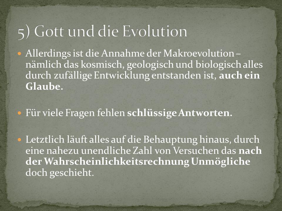 Allerdings ist die Annahme der Makroevolution – nämlich das kosmisch, geologisch und biologisch alles durch zufällige Entwicklung entstanden ist, auch ein Glaube.
