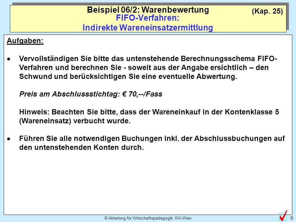© Abteilung für Wirtschaftspädagogik, WU-Wien 6 (Kap. 25) FIFO-Verfahren: Indirekte Wareneinsatzermittlung Beispiel 06/2: Warenbewertung Aufgaben: Ver